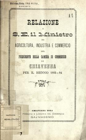 Relazione a S. E. il Ministro di Agricoltura, Industria e Commercio del presidente della Camera di Commercio di Chiavenna per il biennio 1883-84